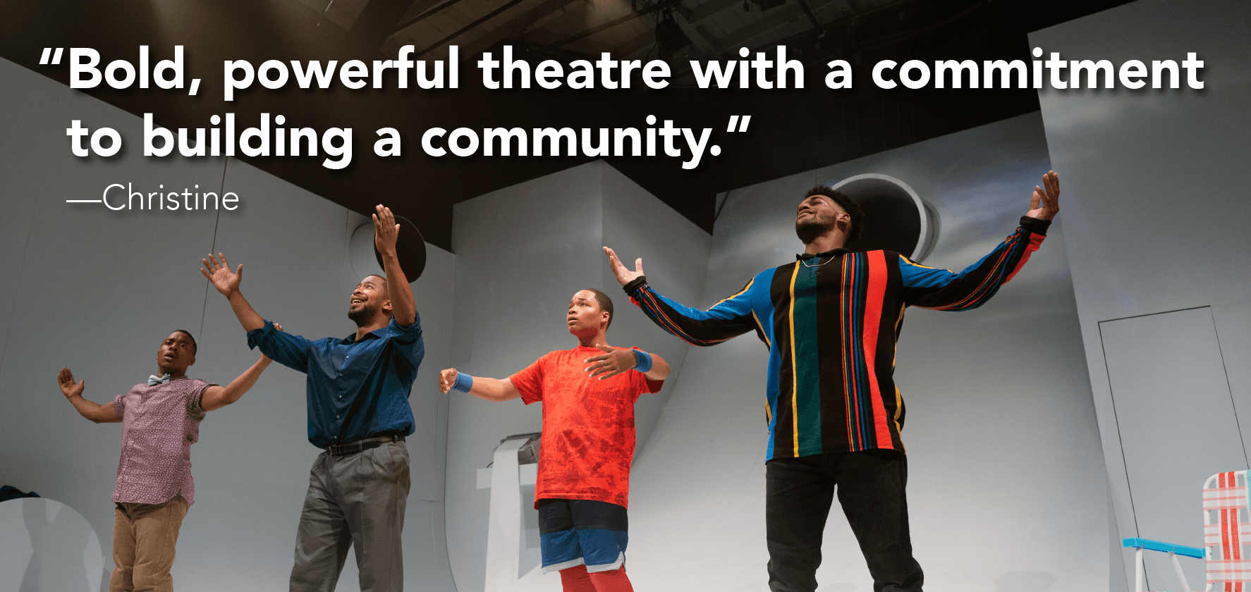 'Bold, powerful theater with a commitment to building a community.' —Christine