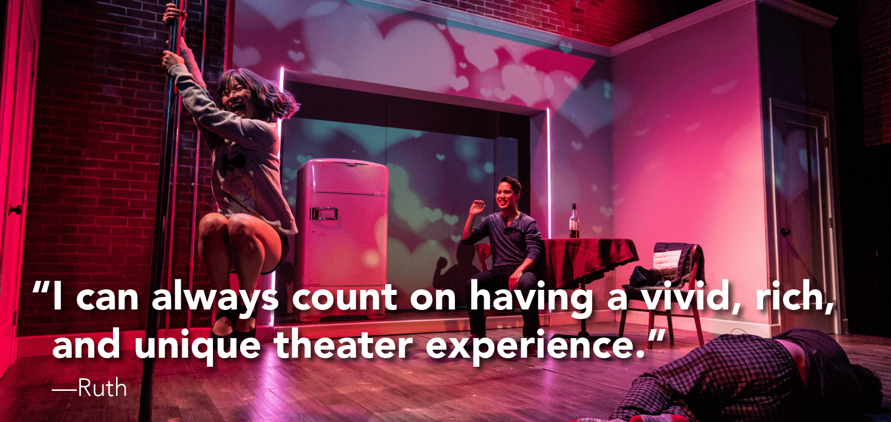 'I can always count on having a vivid, rich, and unique theater experience.'  —Ruth