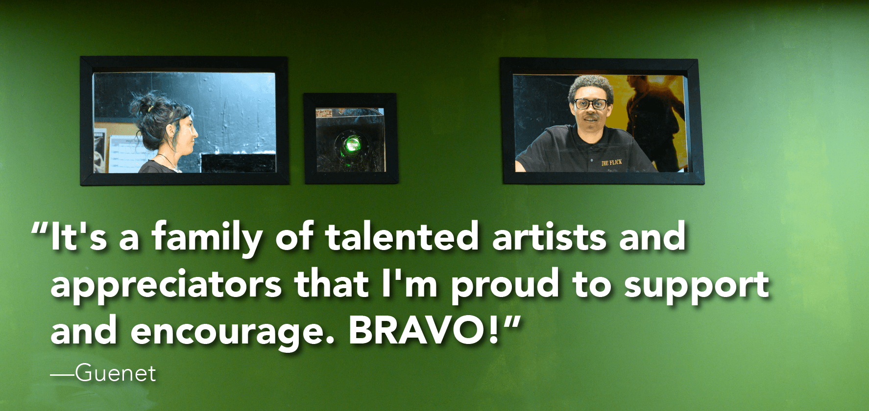 'It's a family of talented artists and appreciators that I'm proud to support and encourage. BRAVO!'  —Guenet